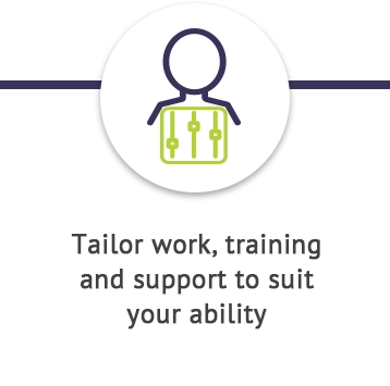 tailor work, training and support to suit your ability
